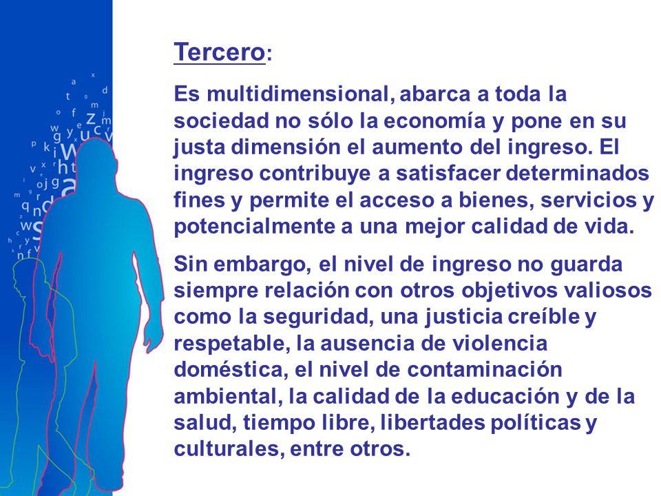 Tercero : Es multidimensional, abarca a toda la sociedad no sólo la economía y pone en su justa dimensión el aumento del ingreso. El ingreso contribuy