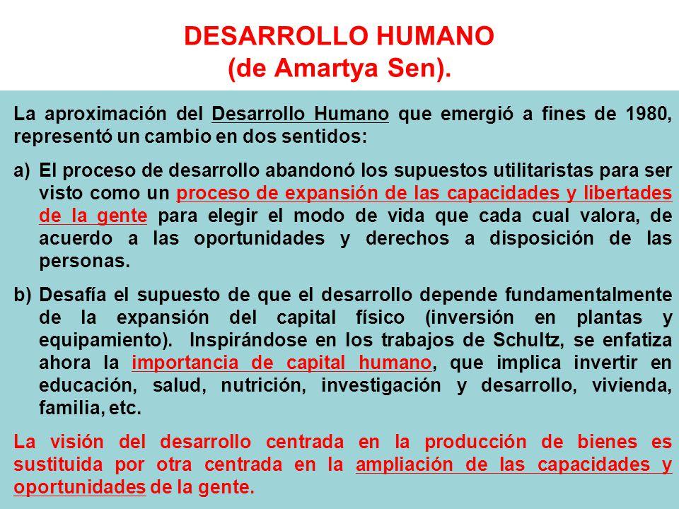 DESARROLLO HUMANO (de Amartya Sen). La aproximación del Desarrollo Humano que emergió a fines de 1980, representó un cambio en dos sentidos: a)El proc