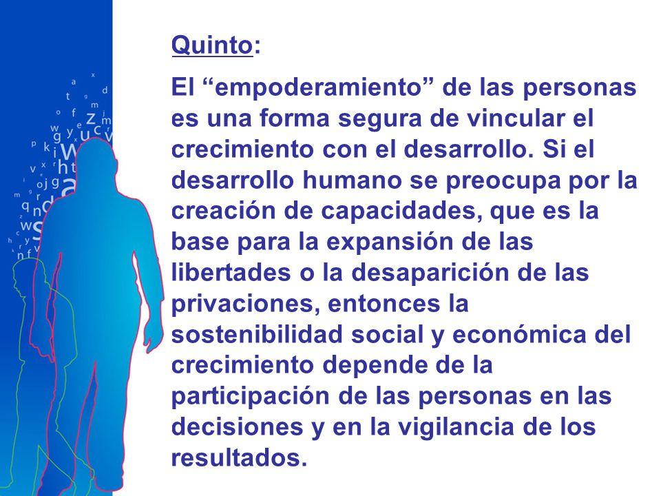 Quinto: El empoderamiento de las personas es una forma segura de vincular el crecimiento con el desarrollo. Si el desarrollo humano se preocupa por la