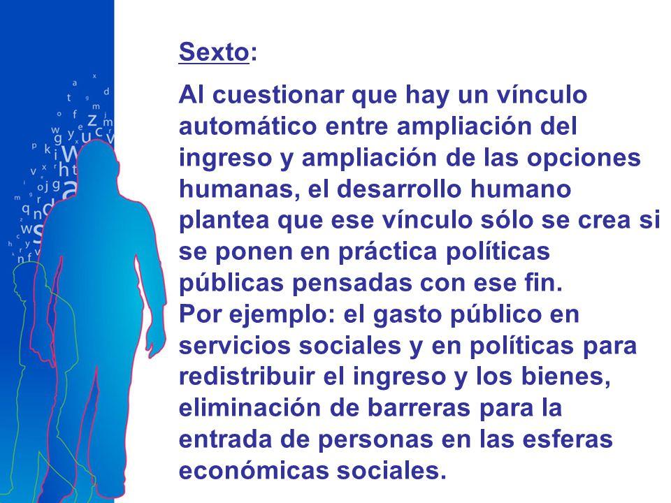 Sexto: Al cuestionar que hay un vínculo automático entre ampliación del ingreso y ampliación de las opciones humanas, el desarrollo humano plantea que ese vínculo sólo se crea si se ponen en práctica políticas públicas pensadas con ese fin.