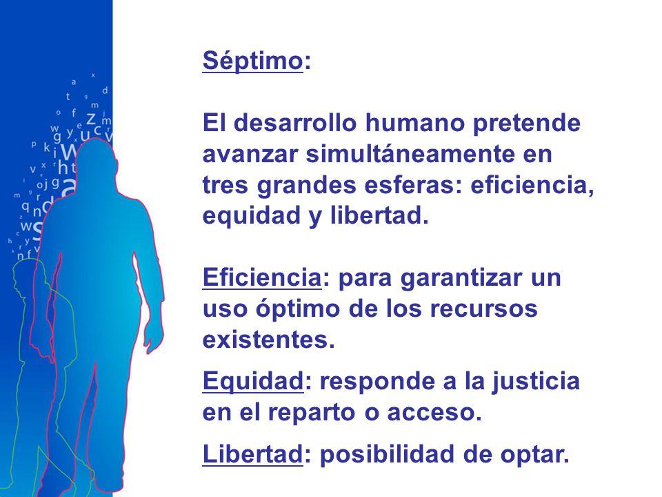 Séptimo: El desarrollo humano pretende avanzar simultáneamente en tres grandes esferas: eficiencia, equidad y libertad. Eficiencia: para garantizar un