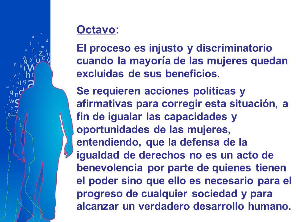 Octavo: El proceso es injusto y discriminatorio cuando la mayoría de las mujeres quedan excluidas de sus beneficios. Se requieren acciones políticas y