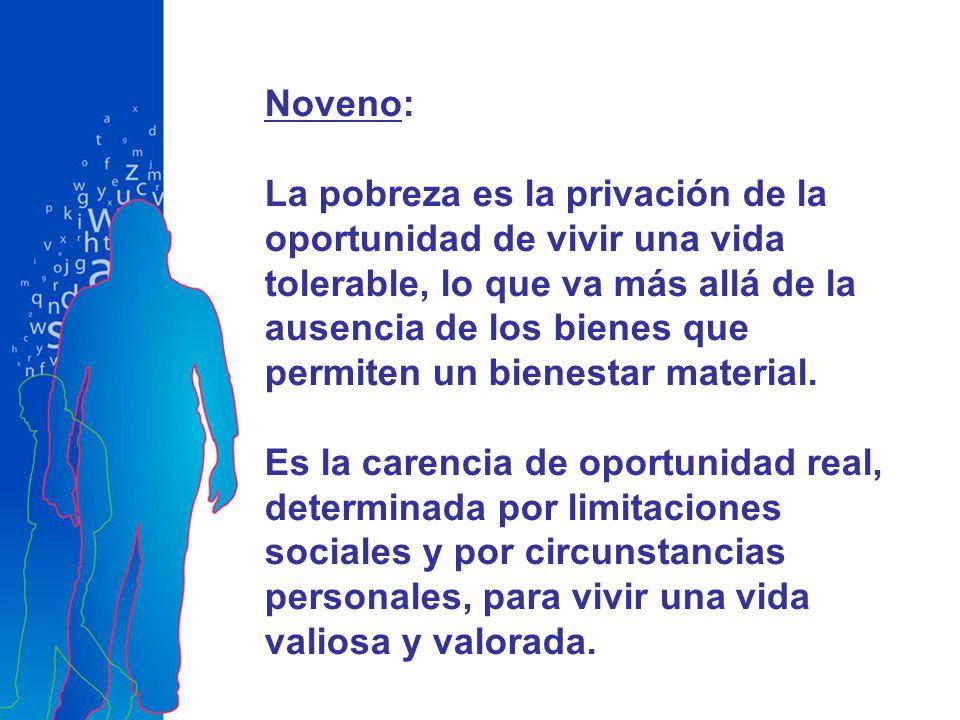 Noveno: La pobreza es la privación de la oportunidad de vivir una vida tolerable, lo que va más allá de la ausencia de los bienes que permiten un bienestar material.