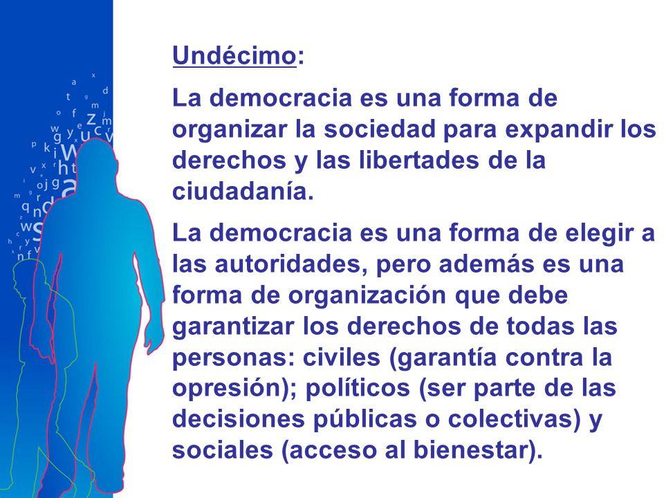 Undécimo: La democracia es una forma de organizar la sociedad para expandir los derechos y las libertades de la ciudadanía. La democracia es una forma
