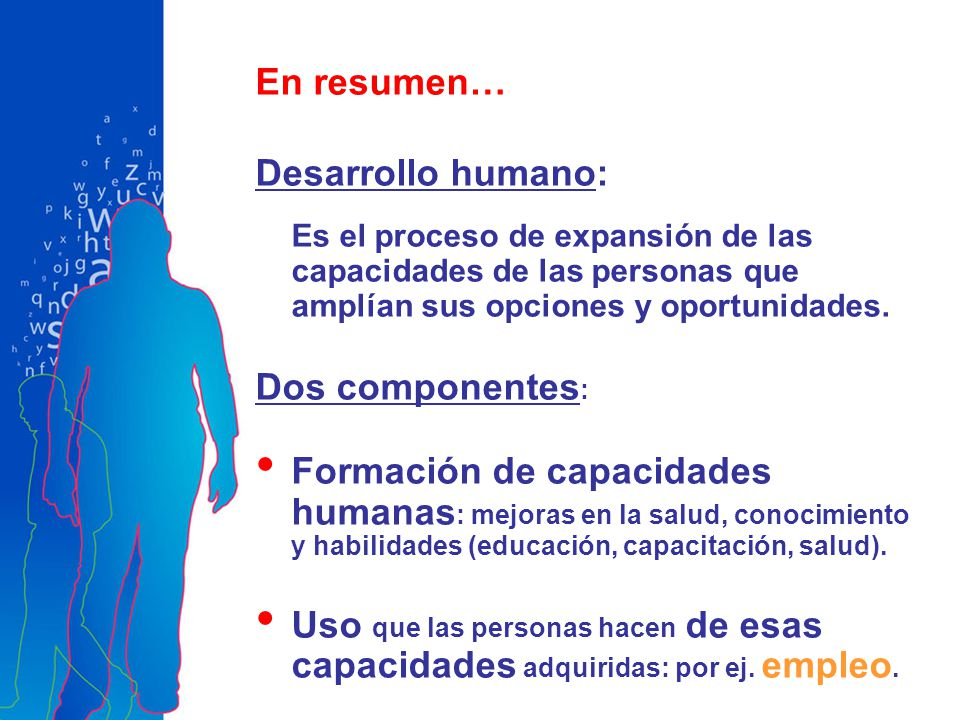 En resumen… Desarrollo humano: Es el proceso de expansión de las capacidades de las personas que amplían sus opciones y oportunidades. Dos componentes
