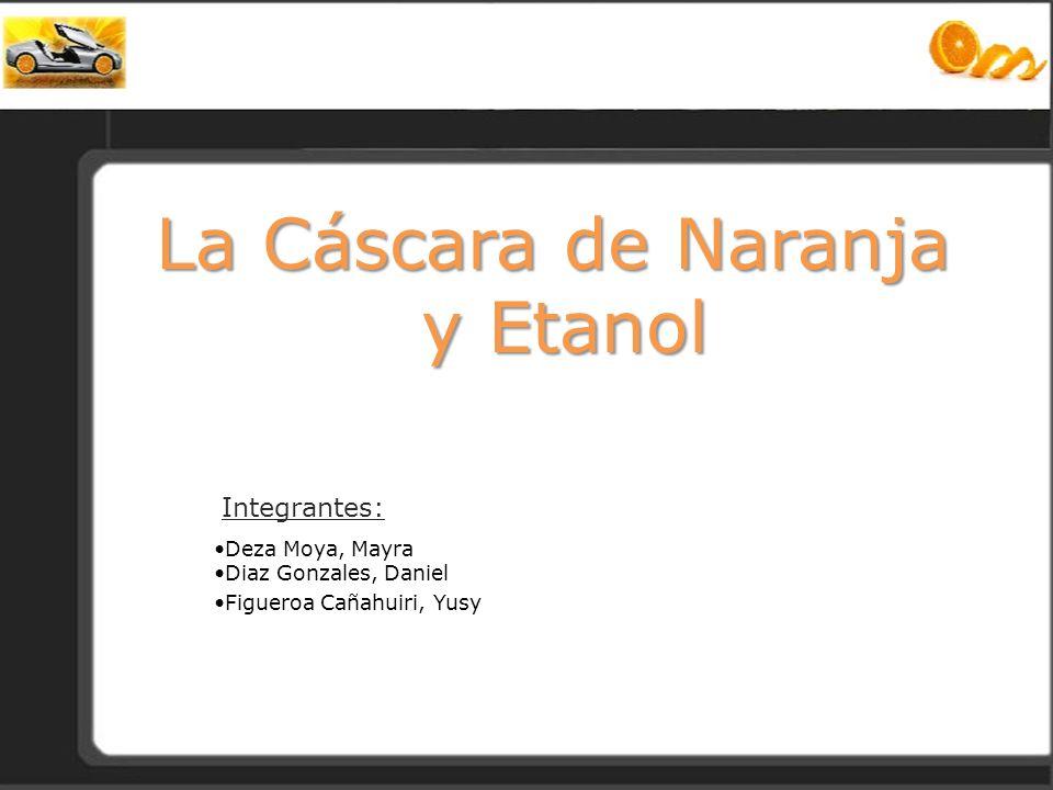 La Cáscara de Naranja y Etanol Integrantes: Deza Moya, Mayra Diaz Gonzales, Daniel Figueroa Cañahuiri, Yusy