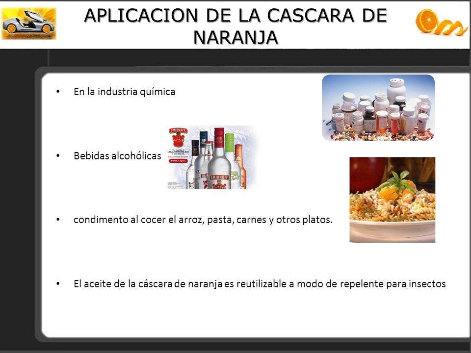 APLICACION DE LA CASCARA DE NARANJA En la industria química Bebidas alcohólicas condimento al cocer el arroz, pasta, carnes y otros platos. El aceite