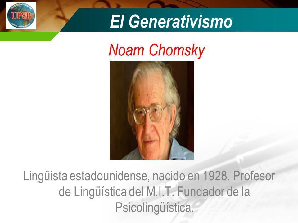 El Generativismo Noam Chomsky Lingüista estadounidense, nacido en 1928. Profesor de Lingüística del M.I.T. Fundador de la Psicolingüística.