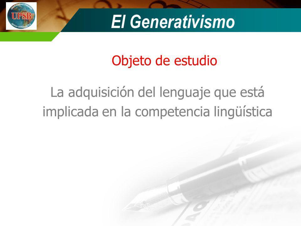 Objeto de estudio La adquisición del lenguaje que está implicada en la competencia lingüística El Generativismo