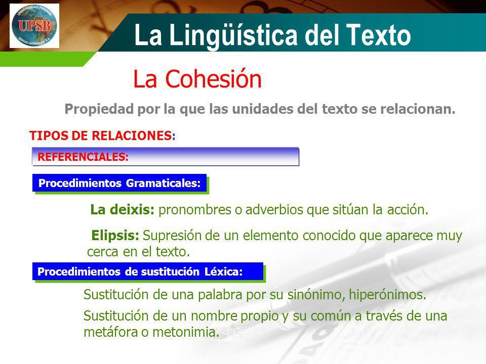 La Cohesión Propiedad por la que las unidades del texto se relacionan. TIPOS DE RELACIONES: REFERENCIALES: La deixis: pronombres o adverbios que sitúa