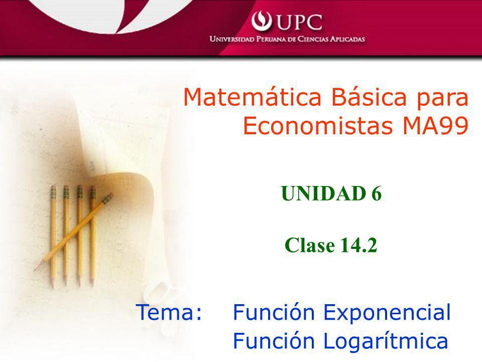 Matemática Básica para Economistas MA99 Tema: Función Exponencial Función Logarítmica UNIDAD 6 Clase 14.2
