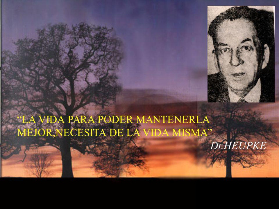 LA VIDA PARA PODER MANTENERLA MEJOR,NECESITA DE LA VIDA MISMA Dr.HEUPKE