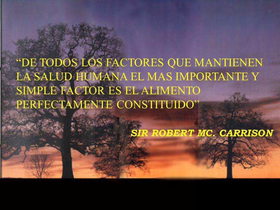 DE TODOS LOS FACTORES QUE MANTIENEN LA SALUD HUMANA EL MAS IMPORTANTE Y SIMPLE FACTOR ES EL ALIMENTO PERFECTAMENTE CONSTITUIDO SIR ROBERT MC. CARRISON