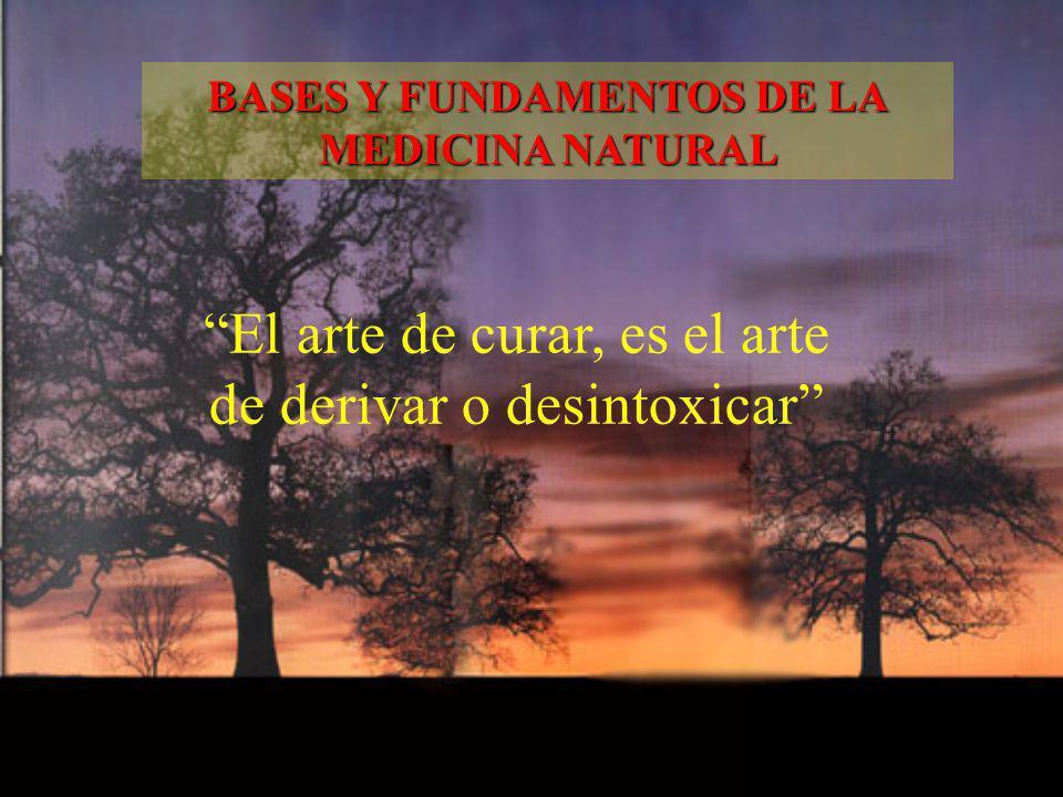 El arte de curar, es el arte de derivar o desintoxicar BASES Y FUNDAMENTOS DE LA MEDICINA NATURAL