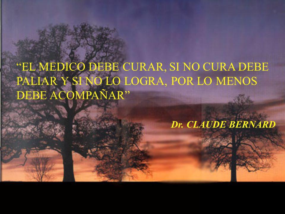 EL MEDICO DEBE CURAR, SI NO CURA DEBE PALIAR Y SI NO LO LOGRA, POR LO MENOS DEBE ACOMPAÑAR Dr. CLAUDE BERNARD