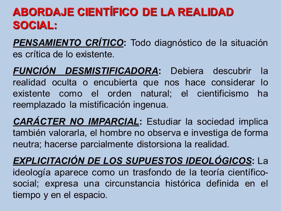 ABORDAJE CIENTÍFICO DE LA REALIDAD SOCIAL: PENSAMIENTO CRÍTICO: Todo diagnóstico de la situación es crítica de lo existente. FUNCIÓN DESMISTIFICADORA: