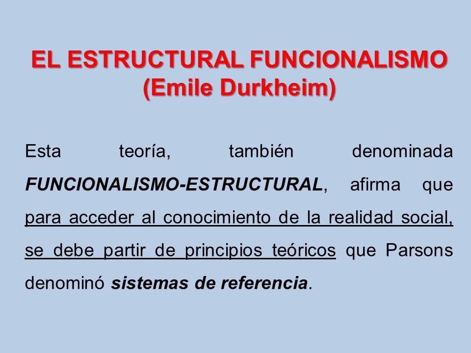 EL ESTRUCTURAL FUNCIONALISMO (Emile Durkheim) Esta teoría, también denominada FUNCIONALISMO-ESTRUCTURAL, afirma que para acceder al conocimiento de la
