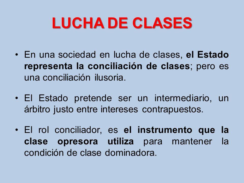 LUCHA DE CLASES En una sociedad en lucha de clases, el Estado representa la conciliación de clases; pero es una conciliación ilusoria. El Estado prete