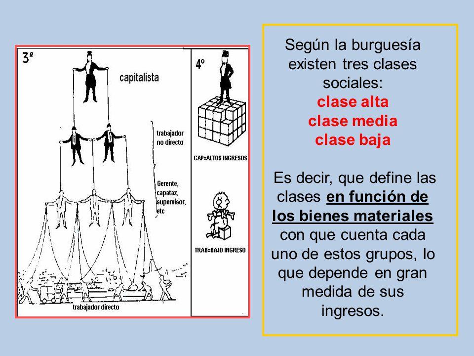Según la burguesía existen tres clases sociales: clase alta clase media clase baja Es decir, que define las clases en función de los bienes materiales