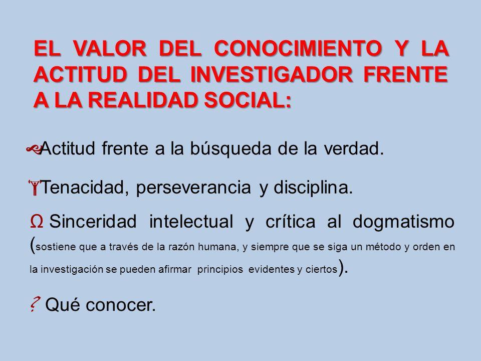 EL VALOR DEL CONOCIMIENTO Y LA ACTITUD DEL INVESTIGADOR FRENTE A LA REALIDAD SOCIAL: Actitud frente a la búsqueda de la verdad. Tenacidad, perseveranc