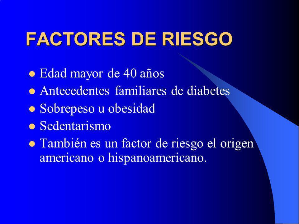 FACTORES DE RIESGO Edad mayor de 40 años Antecedentes familiares de diabetes Sobrepeso u obesidad Sedentarismo También es un factor de riesgo el orige