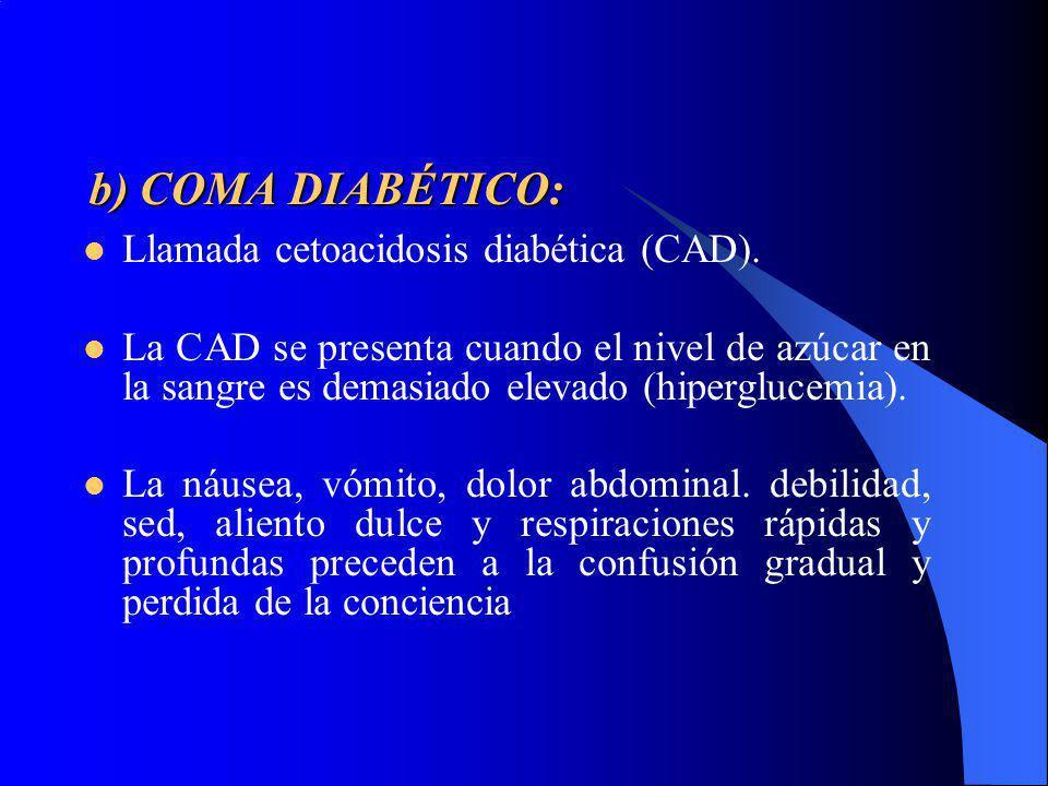 b) COMA DIABÉTICO: Llamada cetoacidosis diabética (CAD). La CAD se presenta cuando el nivel de azúcar en la sangre es demasiado elevado (hiperglucemia