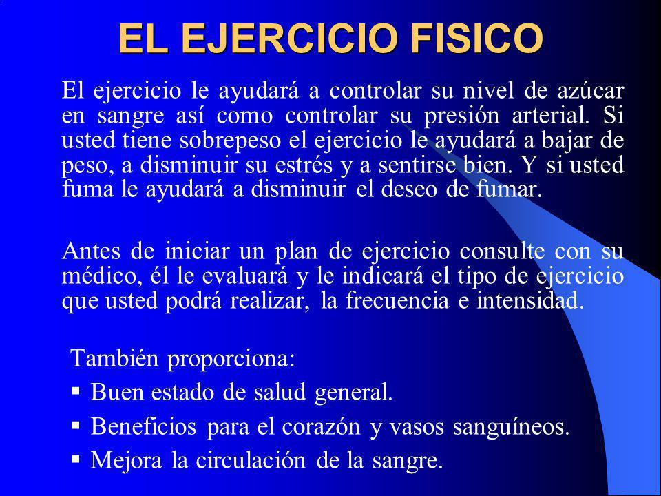 EL EJERCICIO FISICO El ejercicio le ayudará a controlar su nivel de azúcar en sangre así como controlar su presión arterial. Si usted tiene sobrepeso