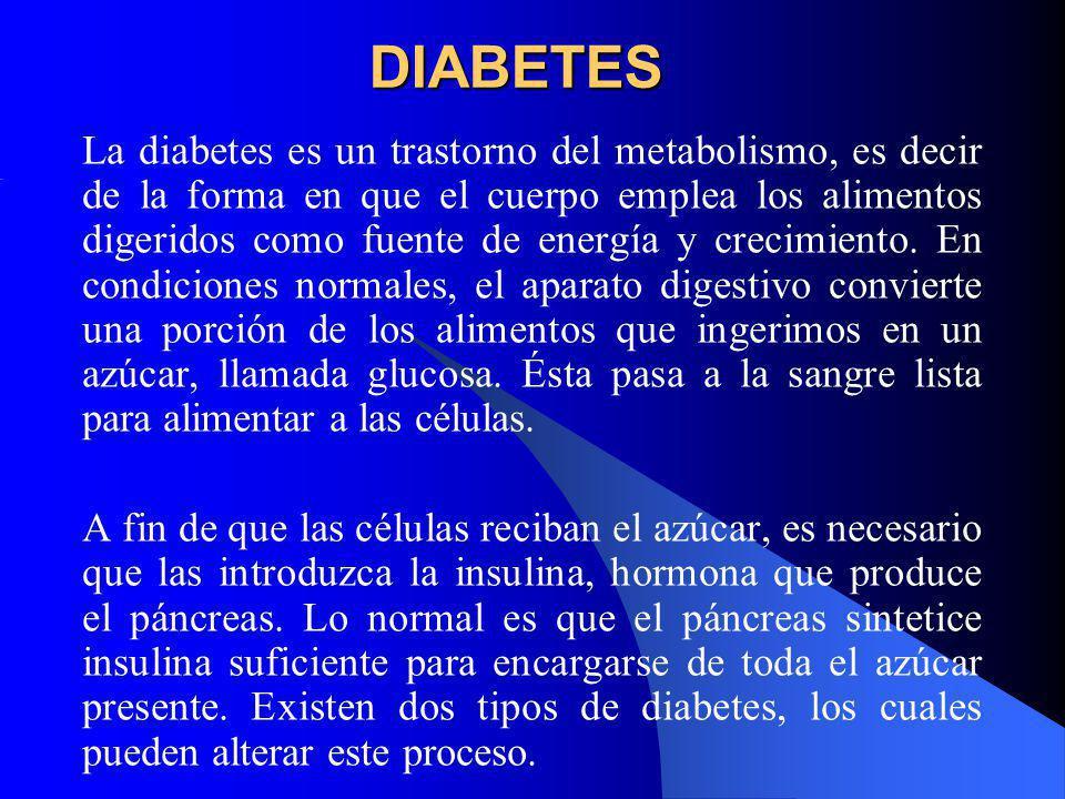 DIABETES La diabetes es un trastorno del metabolismo, es decir de la forma en que el cuerpo emplea los alimentos digeridos como fuente de energía y cr