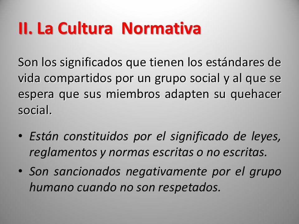 II. La Cultura Normativa Son los significados que tienen los estándares de vida compartidos por un grupo social y al que se espera que sus miembros ad