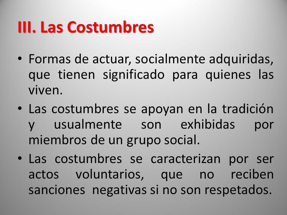III. Las Costumbres Formas de actuar, socialmente adquiridas, que tienen significado para quienes las viven. Las costumbres se apoyan en la tradición