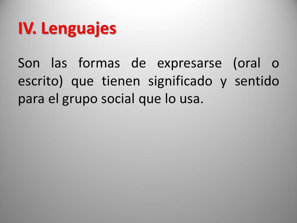 IV. Lenguajes Son las formas de expresarse (oral o escrito) que tienen significado y sentido para el grupo social que lo usa.
