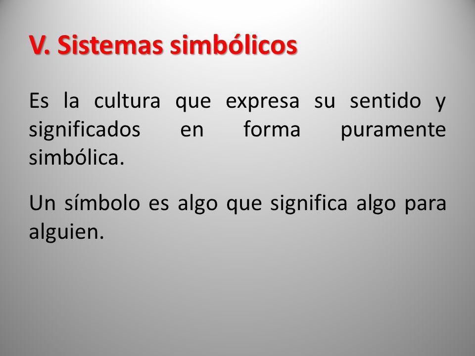V. Sistemas simbólicos Es la cultura que expresa su sentido y significados en forma puramente simbólica. Un símbolo es algo que significa algo para al
