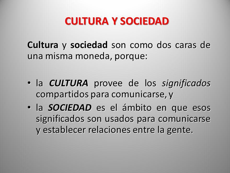 CULTURA Y SOCIEDAD Cultura y sociedad son como dos caras de una misma moneda, porque: la CULTURA provee de los significados compartidos para comunicar