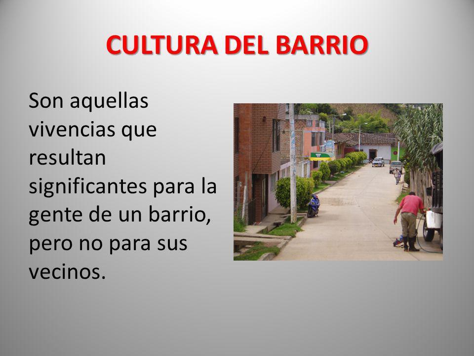CULTURA DEL BARRIO Son aquellas vivencias que resultan significantes para la gente de un barrio, pero no para sus vecinos.