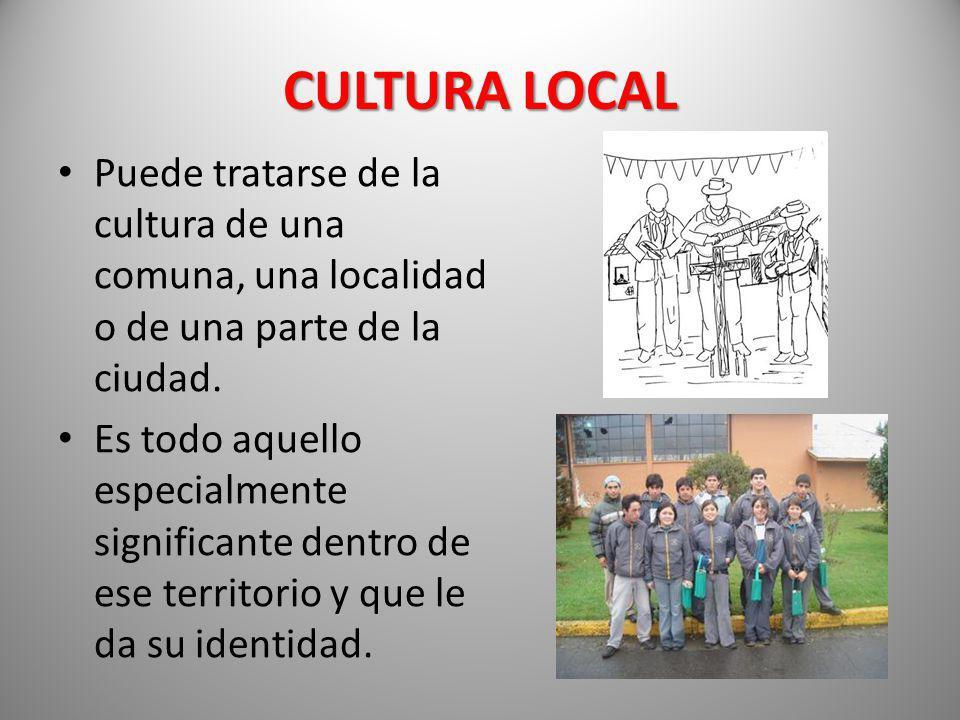CULTURA LOCAL Puede tratarse de la cultura de una comuna, una localidad o de una parte de la ciudad. Es todo aquello especialmente significante dentro