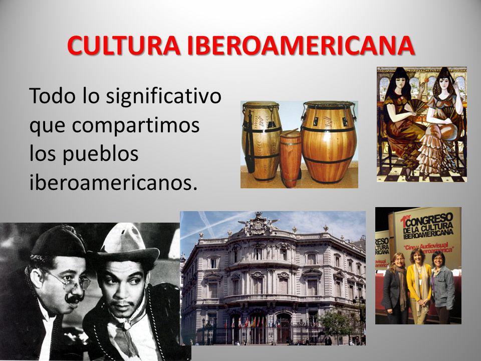 CULTURA IBEROAMERICANA Todo lo significativo que compartimos los pueblos iberoamericanos.