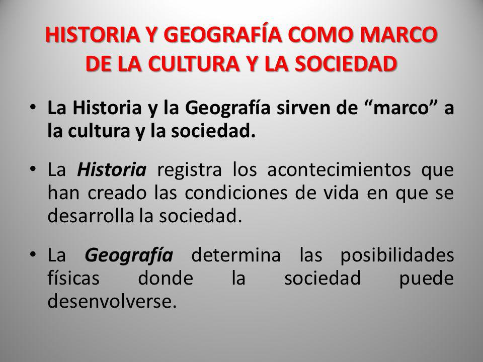 HISTORIA Y GEOGRAFÍA COMO MARCO DE LA CULTURA Y LA SOCIEDAD La Historia y la Geografía sirven de marco a la cultura y la sociedad. La Historia registr