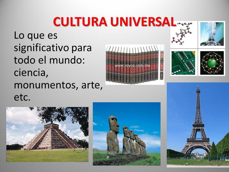 CULTURA UNIVERSAL Lo que es significativo para todo el mundo: ciencia, monumentos, arte, etc.