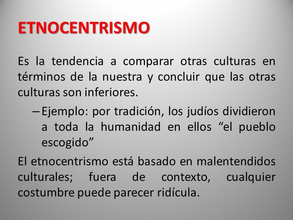 ETNOCENTRISMO Es la tendencia a comparar otras culturas en términos de la nuestra y concluir que las otras culturas son inferiores. – Ejemplo: por tra
