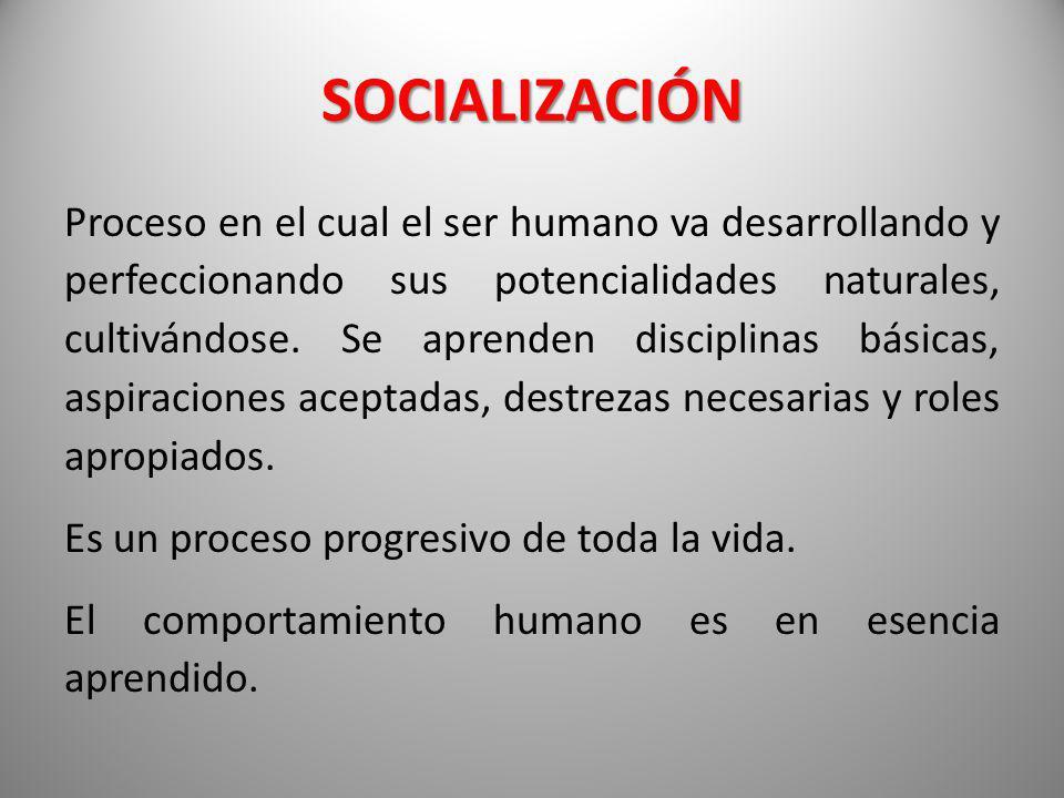 SOCIALIZACIÓN Proceso en el cual el ser humano va desarrollando y perfeccionando sus potencialidades naturales, cultivándose. Se aprenden disciplinas