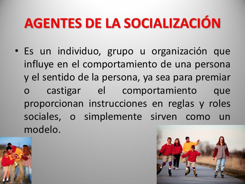 AGENTES DE LA SOCIALIZACIÓN Es un individuo, grupo u organización que influye en el comportamiento de una persona y el sentido de la persona, ya sea p