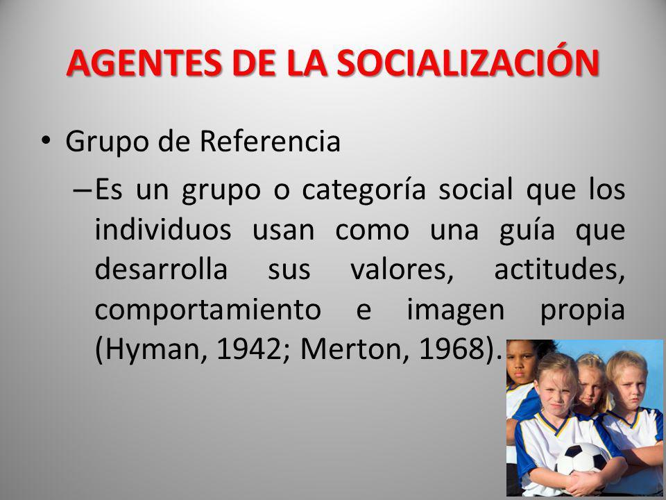 AGENTES DE LA SOCIALIZACIÓN Grupo de Referencia – Es un grupo o categoría social que los individuos usan como una guía que desarrolla sus valores, act