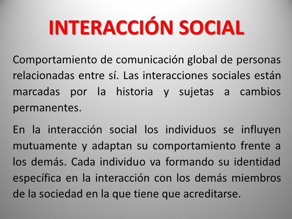 INTERACCIÓN SOCIAL Comportamiento de comunicación global de personas relacionadas entre sí. Las interacciones sociales están marcadas por la historia