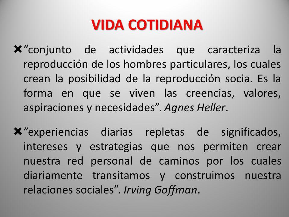 VIDA COTIDIANA conjunto de actividades que caracteriza la reproducción de los hombres particulares, los cuales crean la posibilidad de la reproducción