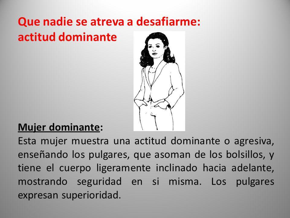 Que nadie se atreva a desafiarme: actitud dominante Mujer dominante: Esta mujer muestra una actitud dominante o agresiva, enseñando los pulgares, que