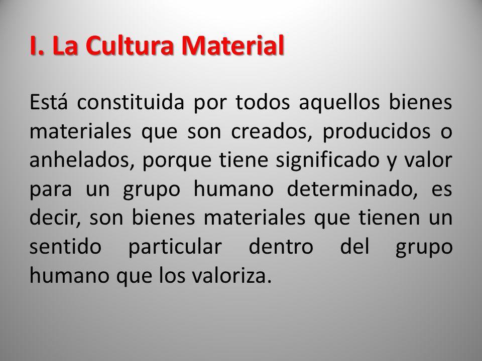 I. La Cultura Material Está constituida por todos aquellos bienes materiales que son creados, producidos o anhelados, porque tiene significado y valor