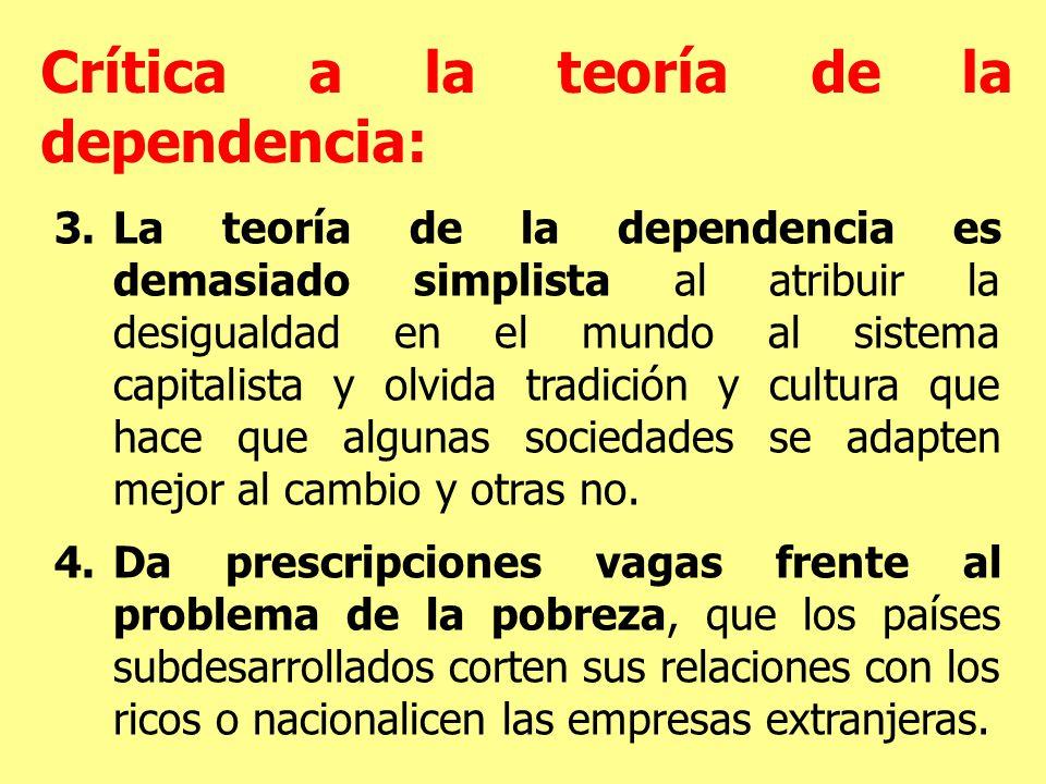 3.La teoría de la dependencia es demasiado simplista al atribuir la desigualdad en el mundo al sistema capitalista y olvida tradición y cultura que hace que algunas sociedades se adapten mejor al cambio y otras no.