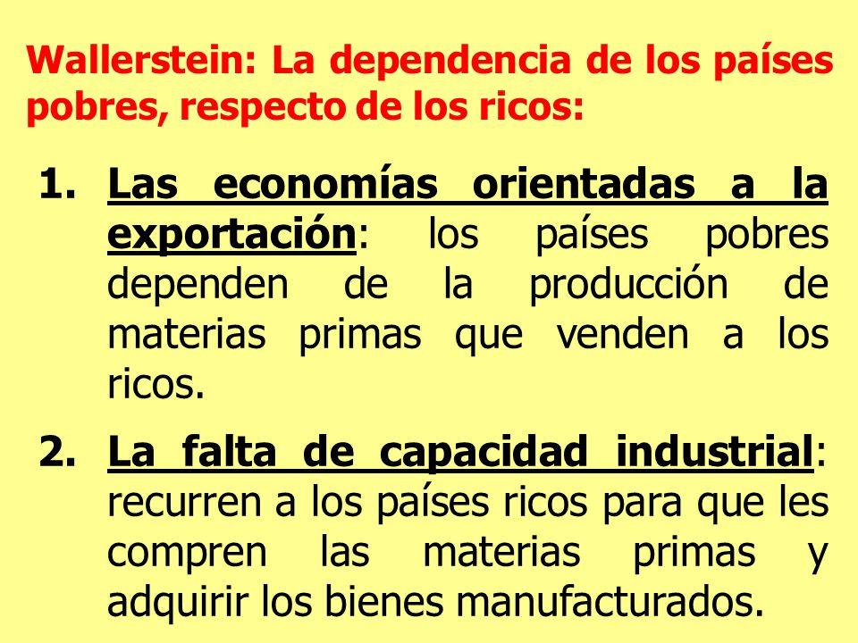 1.Las economías orientadas a la exportación: los países pobres dependen de la producción de materias primas que venden a los ricos.