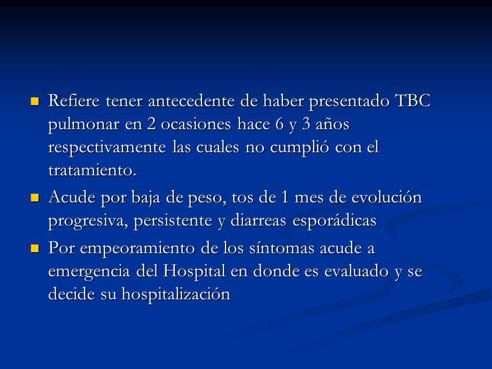 Refiere tener antecedente de haber presentado TBC pulmonar en 2 ocasiones hace 6 y 3 años respectivamente las cuales no cumplió con el tratamiento. Re