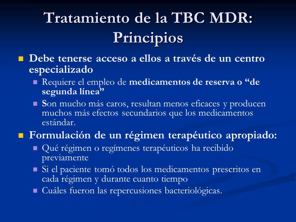 Tratamiento de la TBC MDR: Principios Debe tenerse acceso a ellos a través de un centro especializado Requiere el empleo de medicamentos de reserva o de segunda línea Son mucho más caros, resultan menos eficaces y producen muchos más efectos secundarios que los medicamentos estándar.